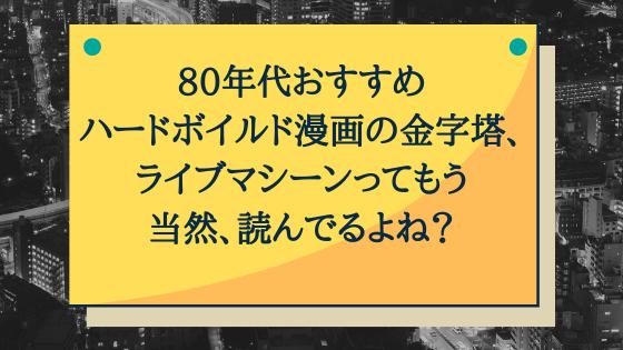 狩撫麻礼氏原作の80年代ハードボイルド漫画の金字塔「ライブマシーン」レビュー